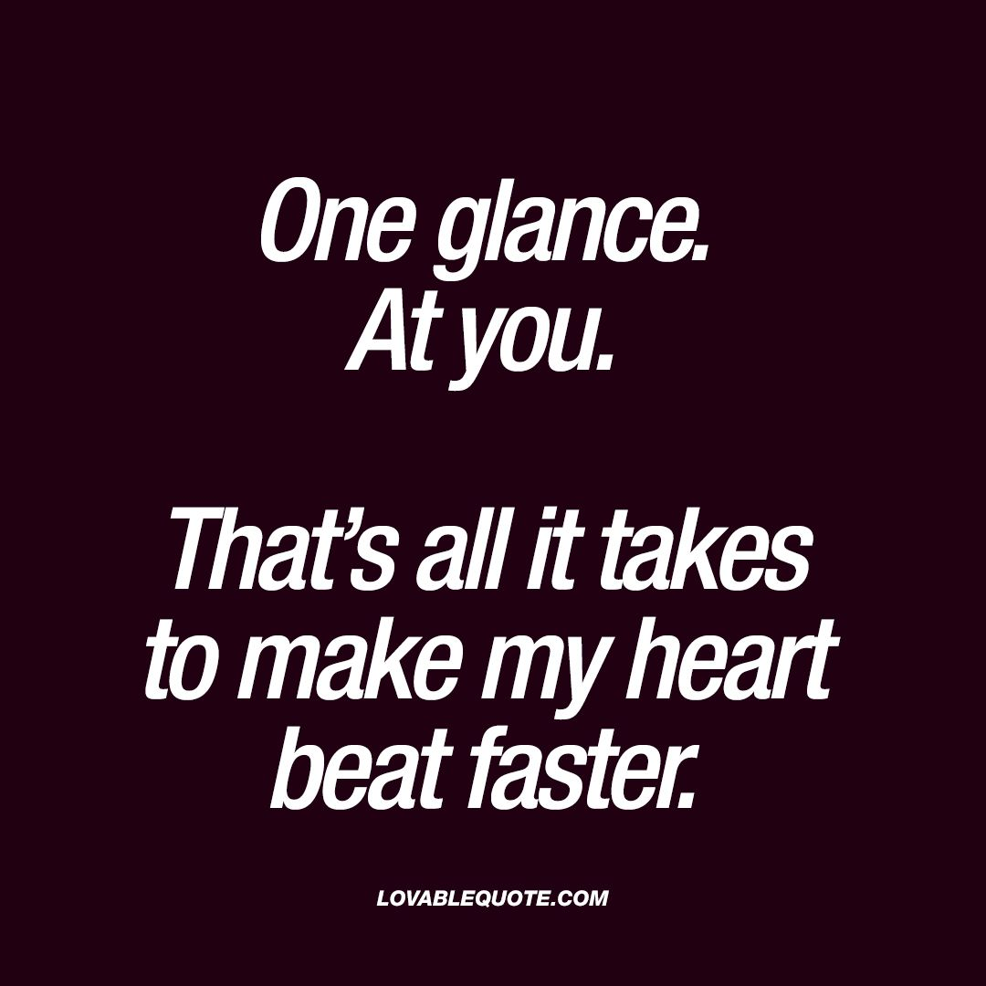 One glance. At you. That\u0027s all it takes to make my heart beat ...