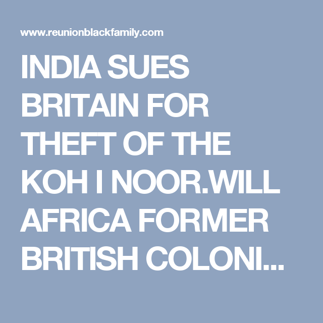 INDIA SUES BRITAIN FOR THEFT OF THE KOH I NOOR.WILL AFRICA FORMER BRITISH COLONIES FOLLOWING THE SUIT.FORWARD EVER
