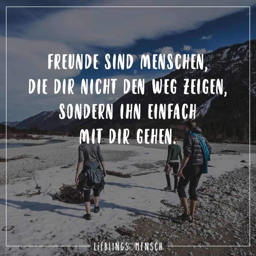 Freunde sind Menschen, die dir nicht den Weg zeigen, sonder ihn