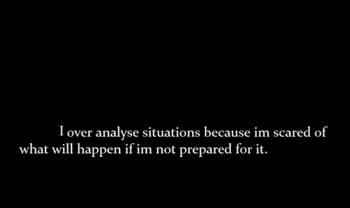I over analyse. All the time.