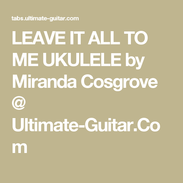 Leave It All To Me Ukulele By Miranda Cosgrove Ultimate Guitar