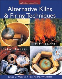 Alternative Kilns & Firing Techniques: Raku * Saggar * Pit * Barrel (A Lark Ceramics Book): James C. Watkins, Paul Andrew Wandless: 9781579909529: Amazon.com: Books