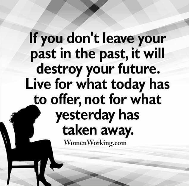 If You Don T Leave Your Past In The Past It Will Destroy Your Future Live For What Today Has To Offer Not For Wh Be Inspired Quotes Best Quotes Words Matter