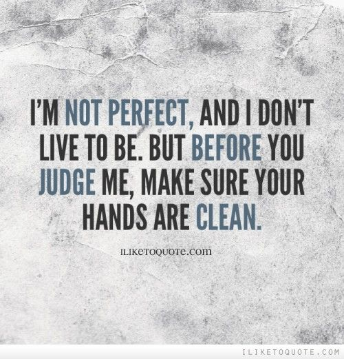 Im Not Perfect And I Dont Live To Be But Before You Judge Me