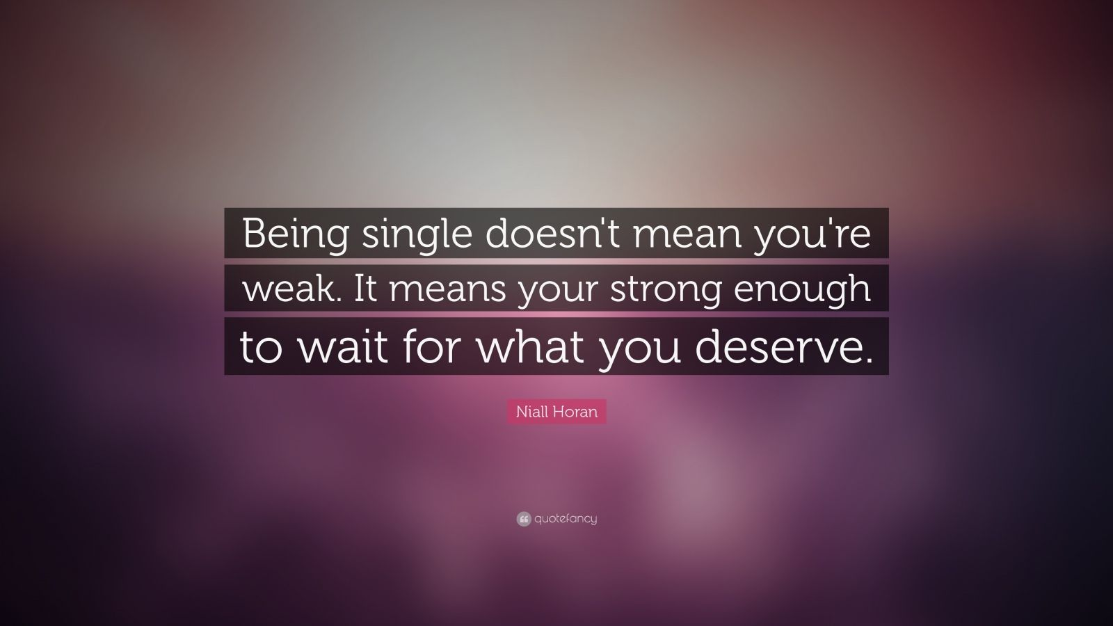 Niall Horan Quote Being Single Doesn T Mean You Re Weak It Means Your Strong Enough To Wait For W Inspiring Quotes About Life Meant To Be Quotes Life Quotes