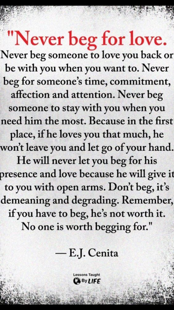 Never beg for his love or attention. If he doesn't give it freely, he's not worth it.