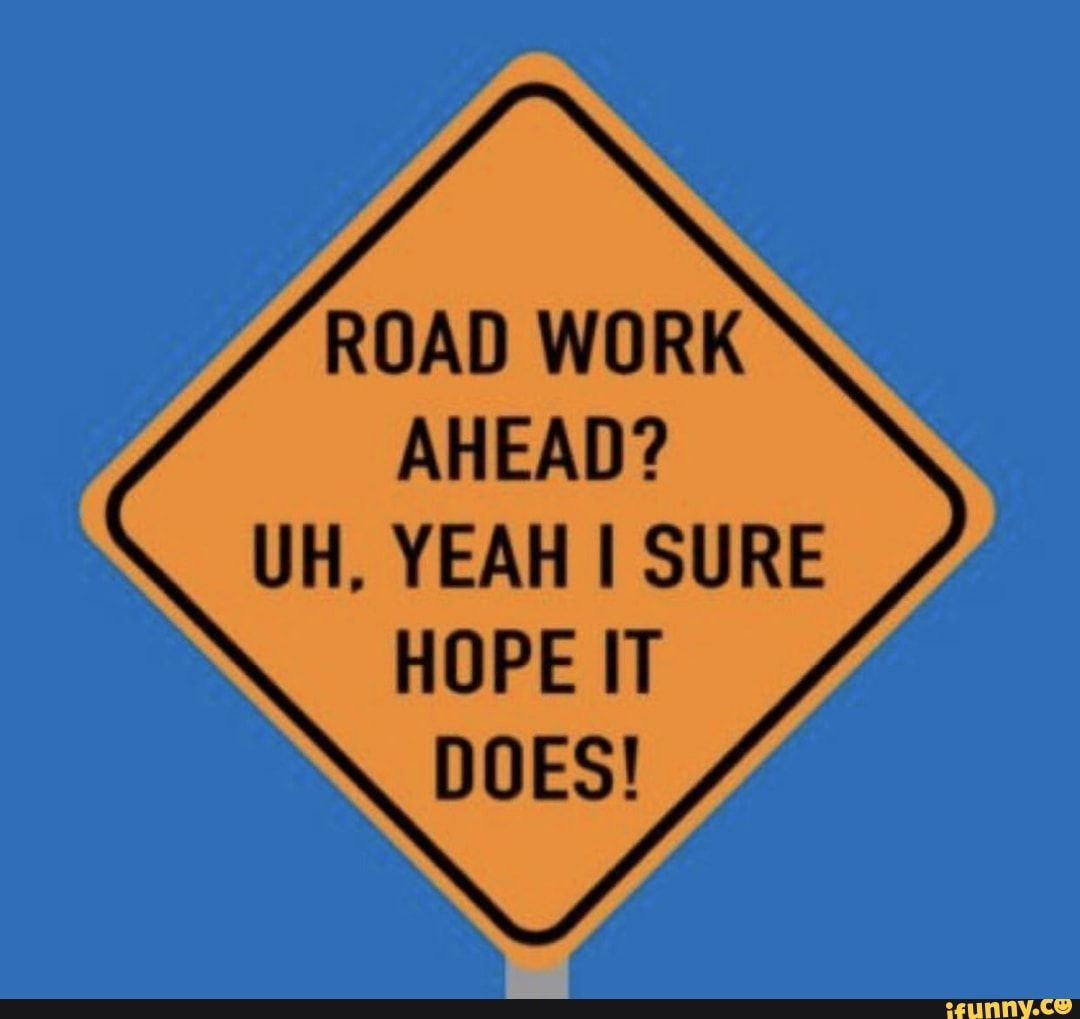 Road Work Ahead Uh Yeah I Sure Hope It Does Ifunny Construction Humor Road Work Memes Quotes