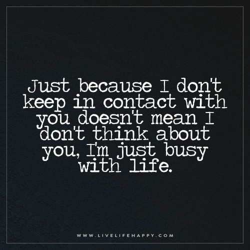 Keep Yourself Busy To Stay Happy Quotes: Just Because I Don't Keep In Contact With You