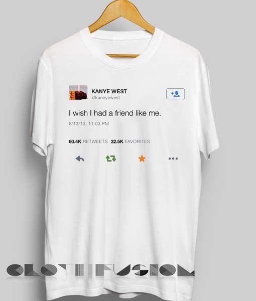 Kanye West I Wish I Had A Friend Like Me T Shirts Adult Unisex Blusas