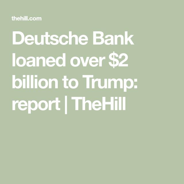 Deutsche Bank loaned over 2 billion to Trump report