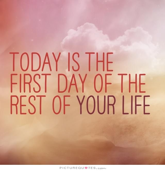 Today is the first day of the rest of your life. Inspirational