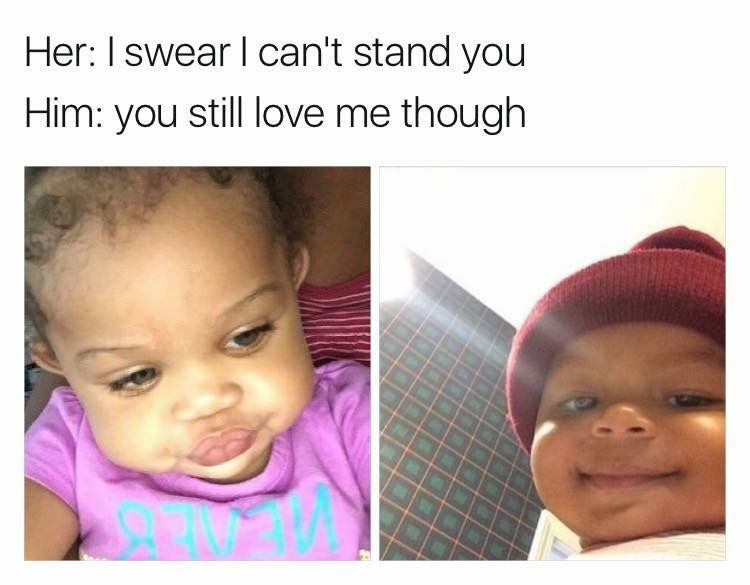 I Swear I Can T Stand You You Still Love Me Though Relationship Memes Funny Relationship Memes Relationship Memes For Him