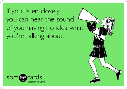 If You Listen Closely You Can Hear The Sound Of You Having No Idea What You Re Talking About Have A Laugh E Cards Family Humor