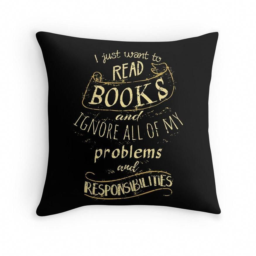 I just want to read BOOKS and ignore all of my problems and responsibilities Throw Pillows #BooksWorthReading