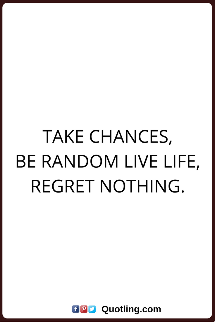 Quotes On How To Live Life Regret Nothing Quotes Take Chances Be Random Live Life Regret