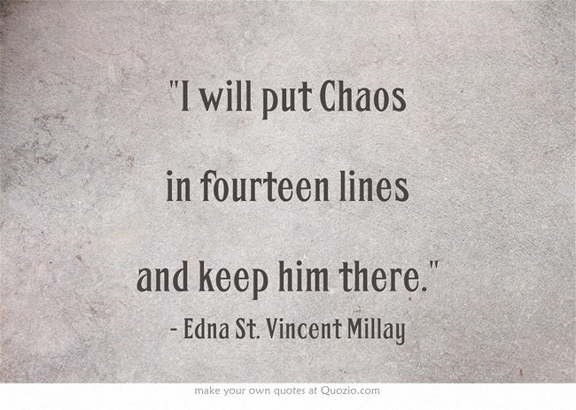 """chaos in fourteen lines 'i will put chaos into fourteen lines,' edna st vincent millay """" i will put chaos into fourteen lines and keep him there and let him thence escape if he be lucky let him twist, and ape flood, fire ."""