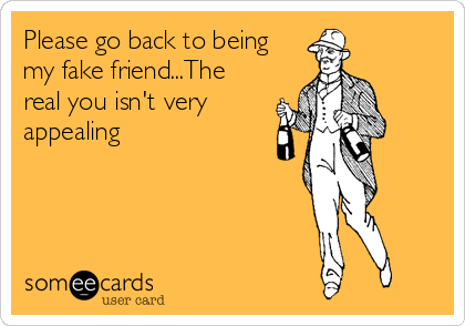 Please go back to being my fake friend...The real you isn't very appealing.