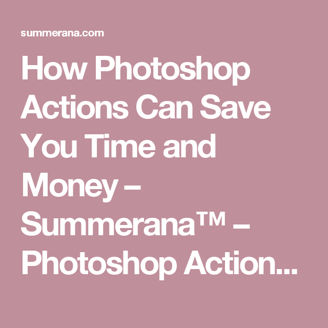How Photoshop Actions Can Save You Time and Money – Summerana™ – Photoshop Actions for Photographers