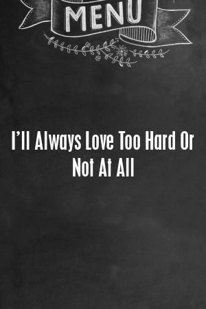 I'll Always Love Too Hard Or Not At All #romanceornot? I'll Always Love Too Hard Or Not At All #lovers #life  #romance #romanceornot?