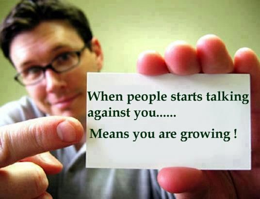 When people start talking against you. Means you are growing.