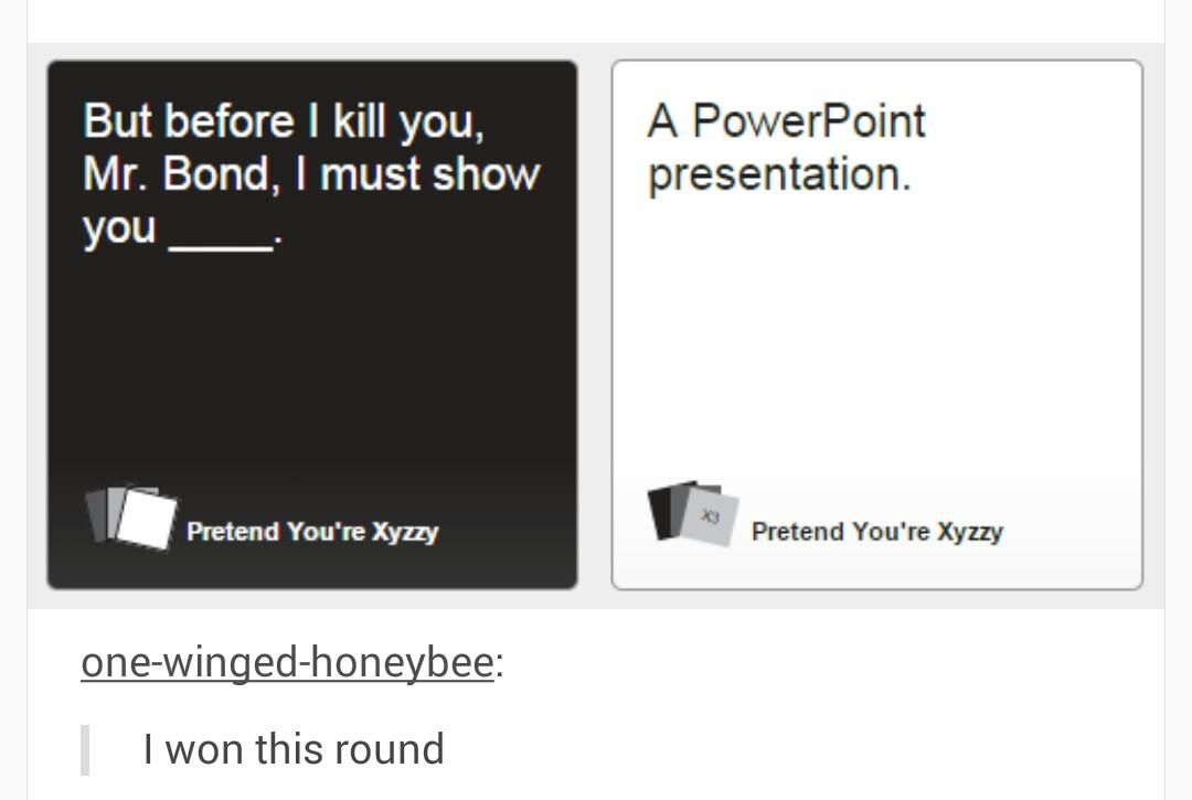 Cards Against Humanity But Before I Kill You Mr Bond I Must Show You A Powerpoint Presentation Cards Against Humanity Funny Tumblr Funny Stupid Funny