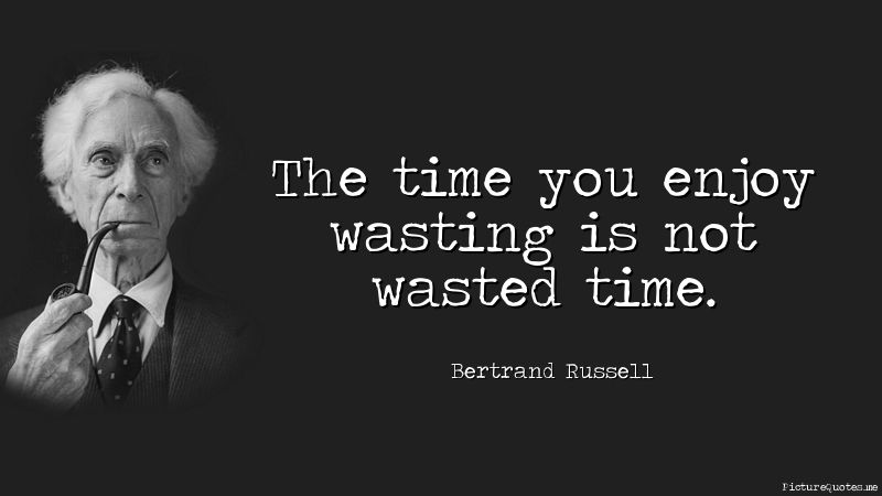 The Time You Enjoy Wasting Is Not Wasted Time Bertrand Russell Id 5530 Bertrand Image Quotes Philosophical Quotes