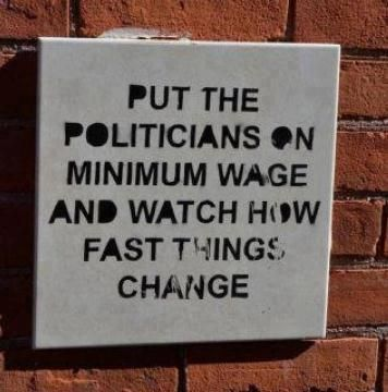 Politicians on minimum wage?  It'll never happen but wouldn't it be nice.  Then they WOULD know what we are talking about.   LOL