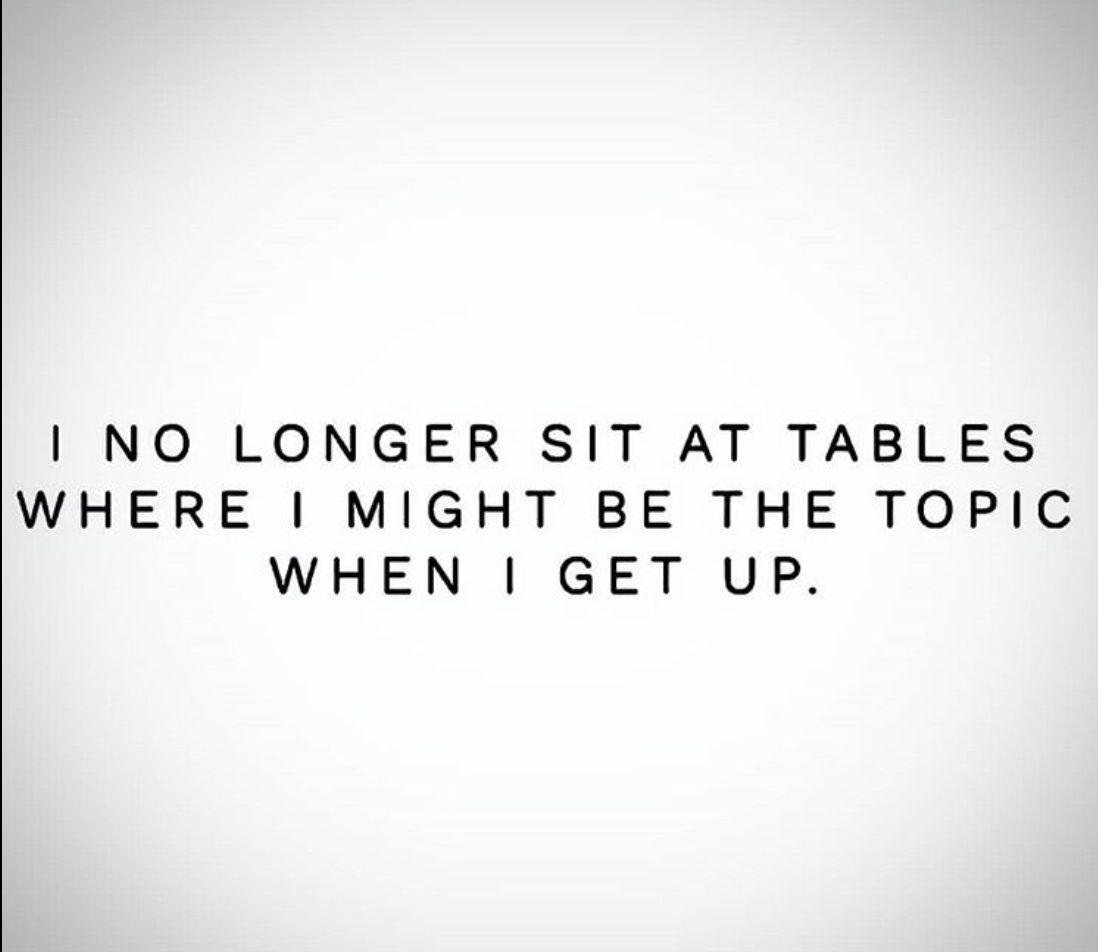 I No Longer Sit At Tables Where I Was The Topic Of Conversation