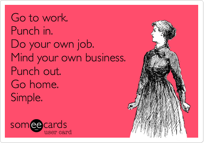 Go To Work Punch In Do Your Own Job Mind Your Own Business Punch