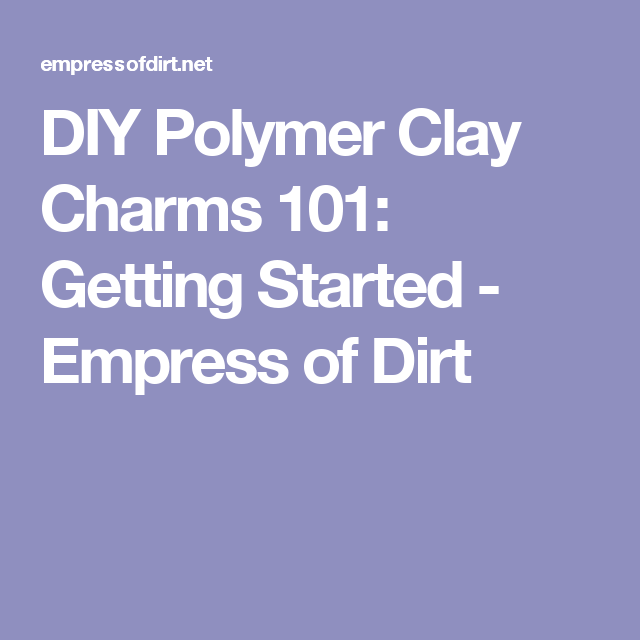 DIY Polymer Clay Charms 101: Getting Started - Empress of Dirt