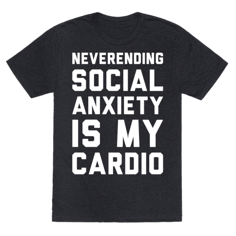 Neverending Social Anxiety Is My Cardio White Print - Neverending social anxiety is my cardio! You can burn a lot of calories constantly suffering from social anxiety. Let the world know how you stay in shape with this funny and sassy, social anxiety, introvert shirt.