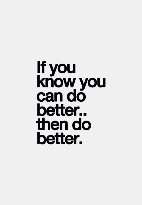 If you know you can do better ...then do better.