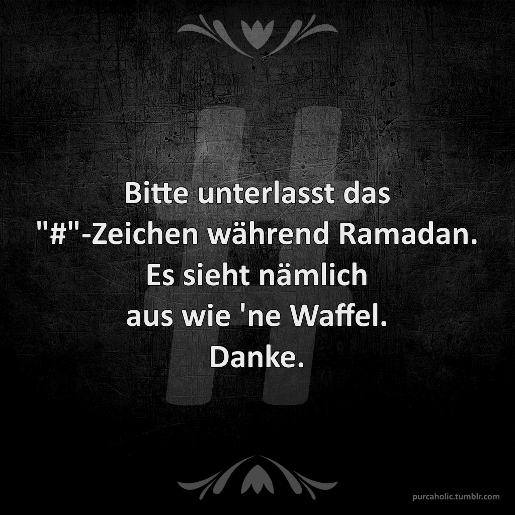 Bitte unterlasst das '#' Zeichen während Ramadan. Es sieht nämlich
