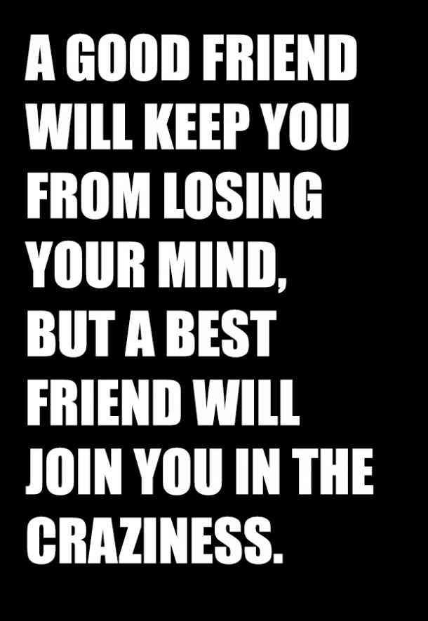 A good friend will keep you from losing your mind, but a best friend will join you in the craziness. #girlfriend #girlfriend-day #girlfriend-quotes #friendship-quotes #friendship #best-friend Follow us on Pinterest: www.pinterest.com/yourtango