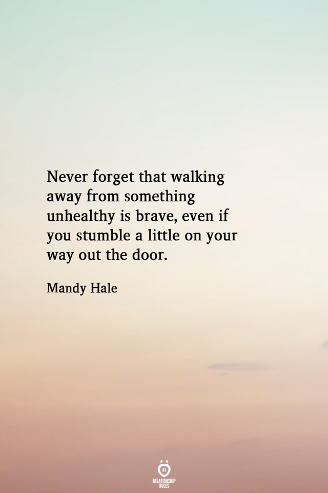 Never Forget That Walking Away From Something Unhealthy Is Brave