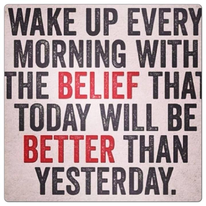 Wake Up Every Morning With The Belief That Today Will Be Better Than  Yesterday! |