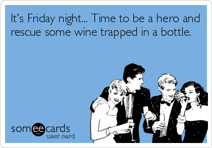 Funny Drinks Happy Hour Ecard It S Friday Night Time To Be A Hero And Rescue Some Wine Trapped In A Bottle Ecards Funny Funny Quotes Humor