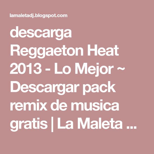 Descarga Reggaeton Heat 2013 Lo Mejor Descargar Pack Remix De Musica Gratis La Maleta Dj Gratis Online Reggaeton Que Te Mejores Musica