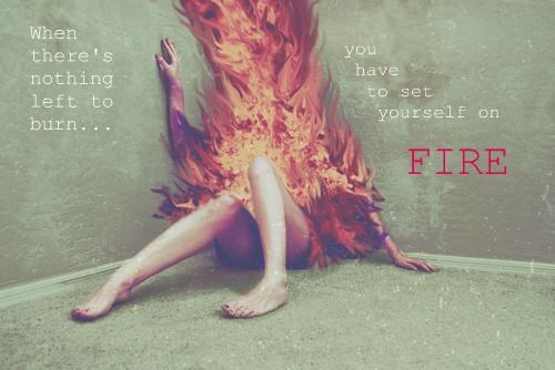 Set yourself on fire and let the result light your way to something better!