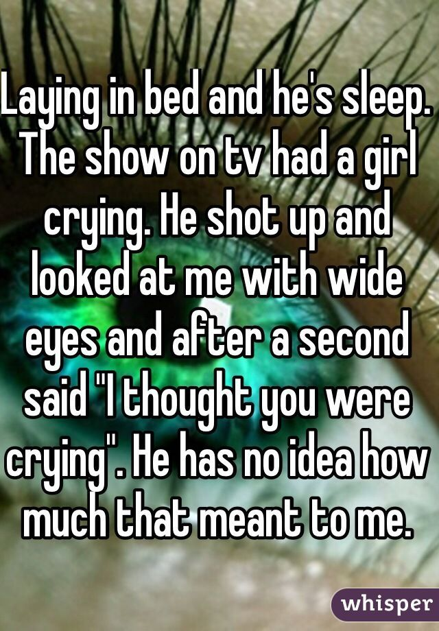 Laying in bed and he's sleep. The show on tv had a girl crying. He shot up and looked at me with wide eyes and after a second said