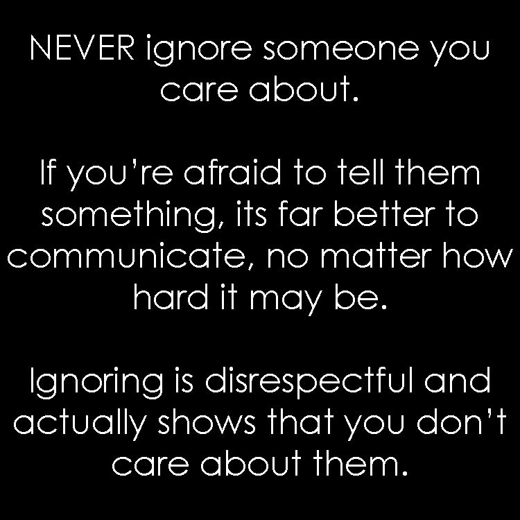 NEVER ignore someone you care about  If you're afraid to tell them