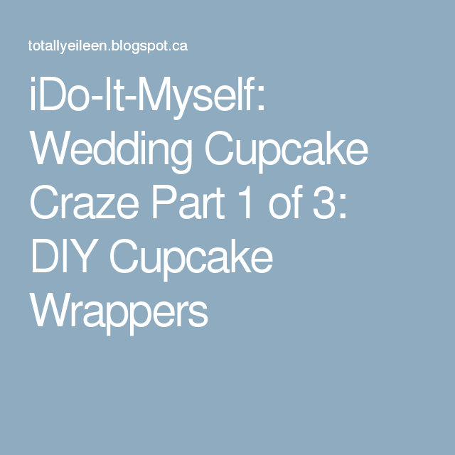 iDo-It-Myself: Wedding Cupcake Craze Part 1 of 3: DIY Cupcake Wrappers