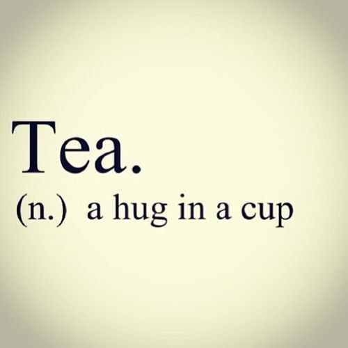Tea. (n.) a hug in a cup