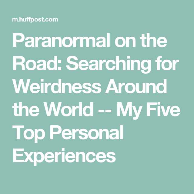 Paranormal on the Road: Searching for Weirdness Around the World -- My Five Top Personal Experiences