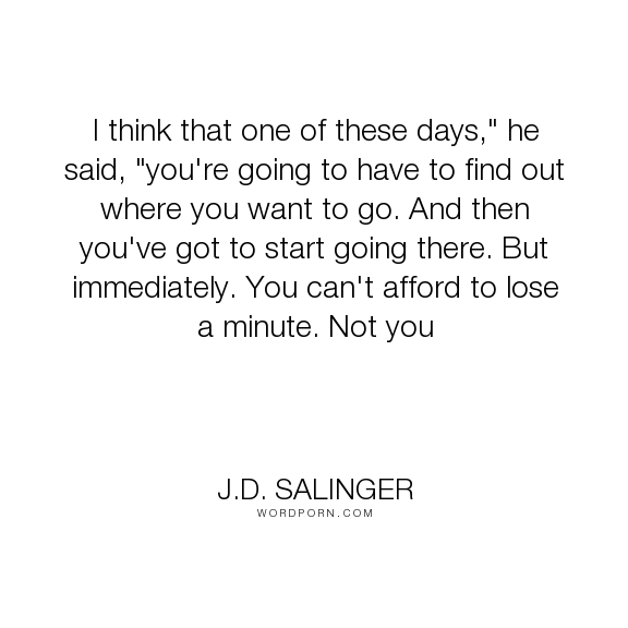 Jd Salinger I Think That One Of These Days He Said Youre