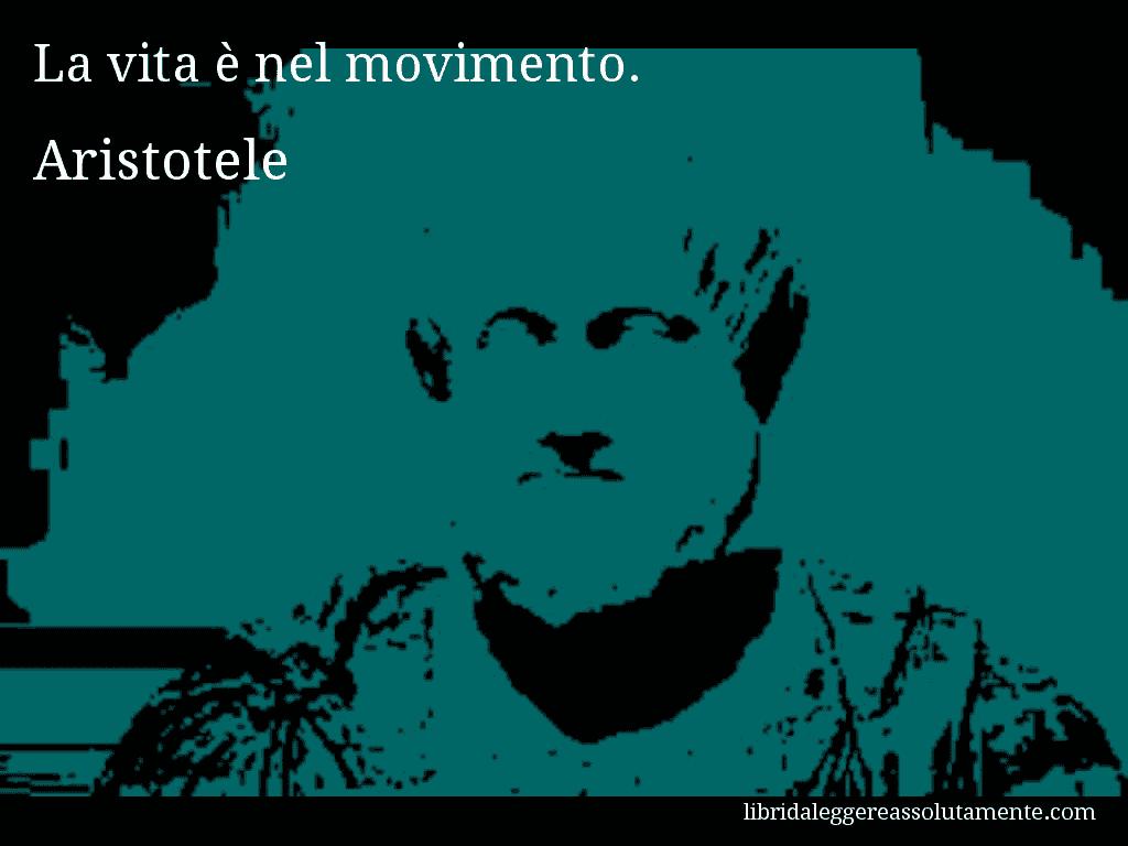Aforisma di Aristotele , La vita è nel movimento.