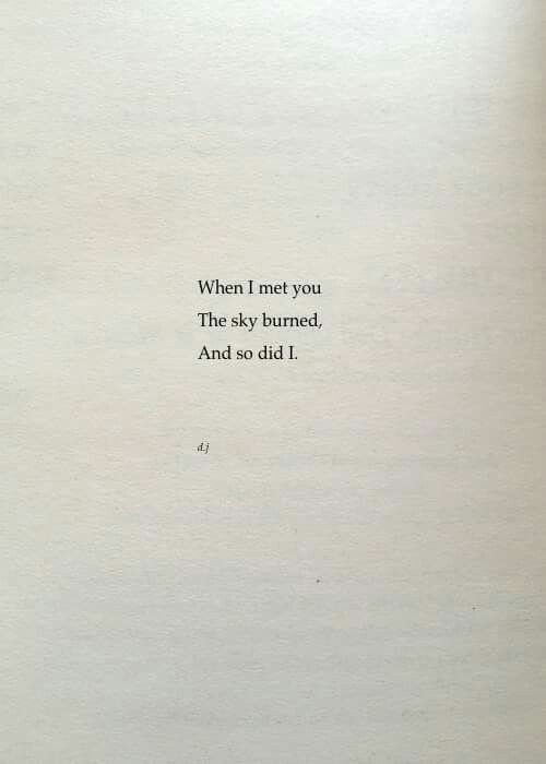 When I met you | The sky burned, | And so did I. - David Jones Poetry