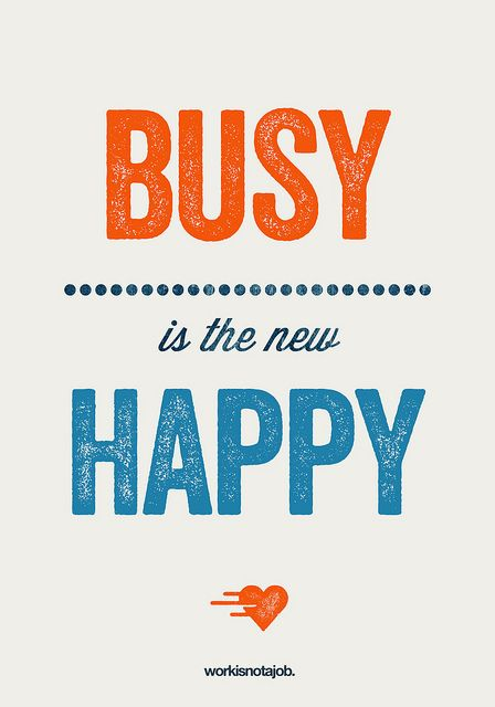 Busy is the new happy!