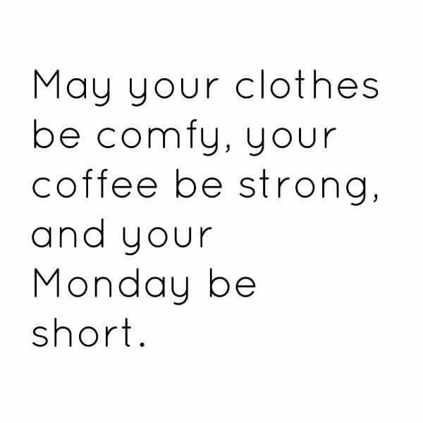May your clothes be comfy, your coffee be strong, and your Monday be short.