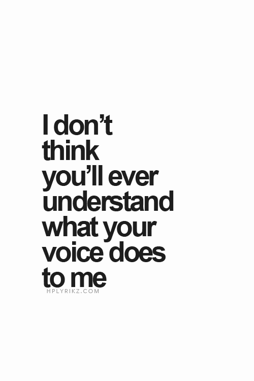 I don't think you'll ever understand what your voice does